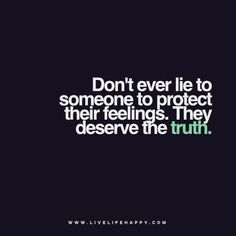 Don't ever lie to someone to protect their feelings. They deserve the truth.