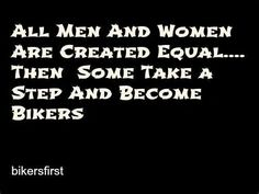 All men  women r created equal...Then some take a step  become Bikers