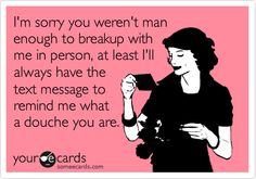 I'm sorry you weren't man enough to breakup with me in person, at least I'll always have the text message to remind me what a douche you are.