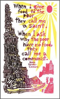 """When I give food to the poor, they call me a saint. When I ask why the poor have no food, they call me a communist."" - Dom Helder Camara"