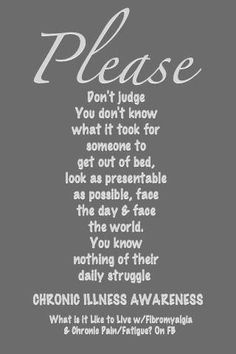Please ~ Don't judge you don't know what it took for someone to get out of bed, look as presentable as possible, face the day and face the world. You know nothing of their daily struggle. What it is like to live with Fibromyalgia and Chronic Pain and Fatigue Chronic Illness Awareness