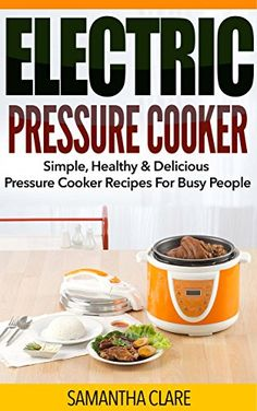 Pressure Cooker: Electric Pressure Cooker - Simple, Healthy & Delicious Pressure Cooker Recipes For Busy People (Electric Pressure Cooker Cookbook) by Samantha Clare