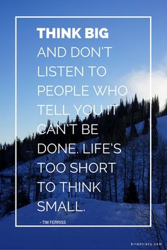 Think big and don't listen to people who tell you it can't be done. Life's too short to think small. - Tim Ferriss Change your mindset, change your life Life Quotes Love, Happy Quotes, Great Quotes, Quotes To Live By, Positive Quotes, Motivational Quotes, Inspirational Quotes, Inspiring Sayings, Random Quotes