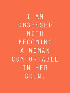 I'm obsessed with becoming a woman comfortable in her skin.