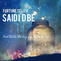 """fortune teller said i'd be free, and that's the day you came to me"" -Goo goo dolls"