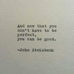 """And now that you don't have to be perfect, you can be good."" — John Steinbeck"