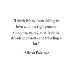I think life is about falling in love with the right person, shopping, eating your favorite decadent desserts and travelling a lot. Olivia Palermo #quote #words #sayings