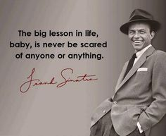 Quotes and inspiration from Celebrity QUOTATION - Image : As the quote says - Description Frank Sinatra quote: The big lesson in life, baby, is never to be scared of anyone or anything. Sharing is Inspiring Quotes, Great Quotes, Quotes To Live By, Words Quotes, Me Quotes, Motivational Quotes, Sad Sayings, Quotes Gate, Wisdom Quotes