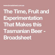 The Time, Fruit and Experimentation That Makes this Tasmanian Beer - Broadsheet Tasmania, Brewery, Fruit, How To Make, The Fruit