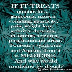If it treats appetite loss glaucoma nausea vomiting spasticity pain weight loss arthritis dystomia insomnia seizures post traumatic stress Tourette's syndrome and autism then it is Medicine. Why would it be illegal? Marijuana Facts, Weed Facts, Medical Cannabis, Cannabis Oil, Cannabis Plant, Think, Ganja, Decir No, Drugs
