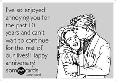 I've so enjoyed annoying you for the past 10 years and can't wait to continue for the rest of our lives! Happy anniversary!