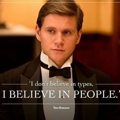 I don't believe in types, I believe in people - Tom Bring it Downton Abbey...