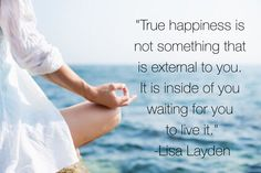 """""""True happiness is not something that is external to you. It is inside of you waiting for you to live it."""" - Lisa Layden"""