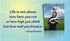 Life is not about how fast you run or how high you climb,  but how well you bounce. ~ Vivian Komori