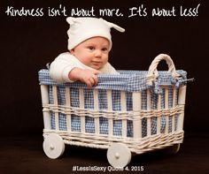 #Kindness isn't about more. It's about less. La #gentilezza non è qualcosa di più. Si tratta di meno! #LessIsSexy #easiness #bonheur #Quote 4. 2015 January, 25th