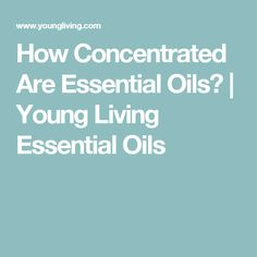 How Concentrated Are Essential Oils? | Young Living Essential Oils