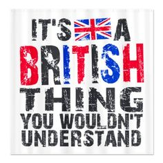 British Thing Shower Curtain by DesignaDivaGifts - CafePress Best Of British, British Things, Being British, British Quotes, British Invasion, Keep Calm And Love, Cool Countries, Wales, London Calling