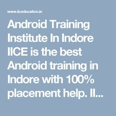 Android Training Institute In Indore IICE is the best Android training in Indore with 100% placement help. IICE Android education institute in Indore has exceptional professionals of IT industry. App development has big scope in phrases of the profession as they're usually in demand. We assist college students to cover every subject matter from basic to an element and enable them to be independent Android Developer. Our Android schooling in Indore has a completely unique blend of principle