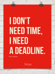 I don't  need time,  I need  a deadline.