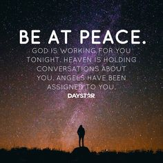 Be at peace. God is working for you tonight. Heaven is holding conversations about you. Angels have been assigned to you. [Daystar.com]