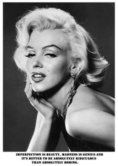 """Imperfection is beauty, madness is genius and it's better to be absolutely ridiculous than absolutely boring.""   ― Marilyn Monroe"