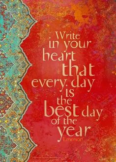 Write in your heart that every day is the best day of the year | Anonymous ART of Revolution
