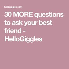 30 MORE questions to ask your best friend - HelloGiggles