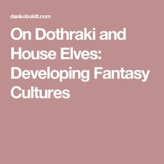 On Dothraki and House Elves: Developing Fantasy Cultures