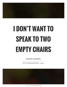 I don't want to speak to two empty chairs. Picture Quotes.