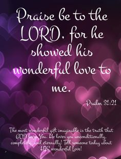 Psalm 31:21 - the most wonderful gift imaginable is the truth that God loves you. he loves you unconditionally.... Thank you Lord!