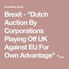 "Brexit - ""Dutch Auction By Corporations Playing Off UK Against EU For Own Advantage"" - TruePublica"