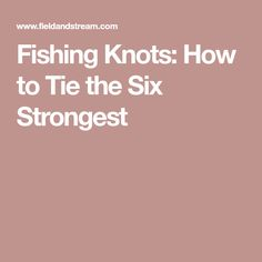 Fishing Knots: How to Tie the Six Strongest