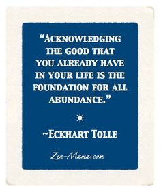 """Eckhart Tolle wisdom. """"Acknowledging the good that you already have in your life is the foundation for all abundance."""""""