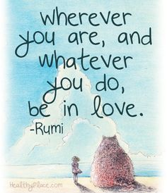 Positive quote: Wherever you are, and whatever you do, be in love.   www.HealthyPlace.com