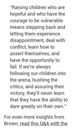 """""""Raising children who are hopeful and who have the courage to be vulnerable means stepping back and letting them experience disappointment, deal with conflict, learn how to assert themselves, and have the opportunity to fail. If we're always following our children into the arena, hushing the critics, and assuring their victory, they'll never learn that they have the ability to dare greatly on their own."""" -Brene Brown"""