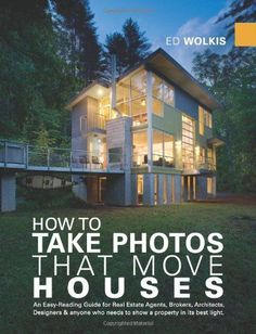 How To Take Photos That Move Houses, An Easy-Reading Guide for Real Estate Agents, Brokers, Architects, Designers,  anyone who needs to show a property in its best light. (Photography Photographs) $39.94