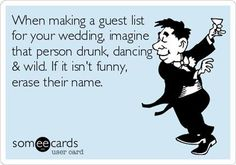 Free and Funny Wedding/Engagement Ecard: When making a guest list for your wedding, imagine that person drunk, dancing & wild. If it isn't funny, erase their name. Create and send your own custom Wedding/Engagement ecard. Trendy Wedding, Perfect Wedding, Dream Wedding, Just In Case, Just For You, Funny Wedding Invitations, Quince Invitations, Invites, Wedding Guest List