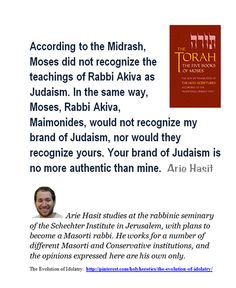 According to the Midrash, Moses did not recognize the teachings of Rabbi Akiva as Judaism. In the same way, Moses, Rabbi Akiva, Maimonides, would not recognize my brand of Judaism, nor would they recognize yours.  ..http://www.haaretz.com/jewish-world/the-jewish-thinker/how-dare-rabbi-amar-call-conservative-and-reform-jews-corrupt-1.447763