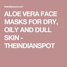 ALOE VERA FACE MASKS FOR DRY, OILY AND DULL SKIN - THEINDIANSPOT