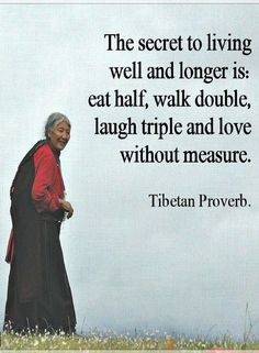 Quotes The secret to living well and longer is eat half, walk double, laugh triple and love without measure.