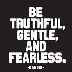 Be truthful, gentle and fearless.