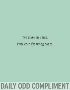 """You make me smile. Even when I'm trying not to."" ~ Daily Odd Compliment"