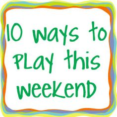 10 Ways to Play This Weekend: Week 2 ~ Here are 10 fun things to do this weekend! How are you going to play this weekend?