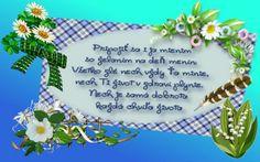 Pripojiť sa i ja mienim so želaním na deň menín: Všetko zlé nech vždy Ťa minie, nech Ti život v zdraví plynie. Nech je samá dobrota každá chvíľa života