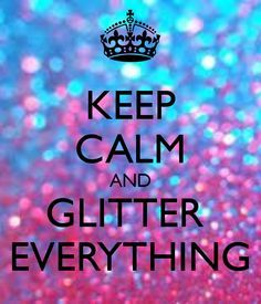 KEEP CALM AND GLITTER EVERTTHING
