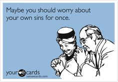 Ecards humor funny true --- yes, instead of focusing on mine. I do that already, i know my sins. Haha Funny, Hilarious, Lol, Funny Sarcasm, Funny Humor, Funny Stuff, Me Quotes, Funny Quotes, I Dont Need You