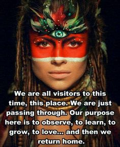 We are all visitors to this time, this place.  We are just passing through.  Our purpose here if to observe, to learn, to grow, to love...  and then we return home.  --Australian Aboriginal Proverb...