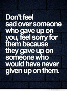 Don't feel sad over someone who have up on you, feel sorry for them because they gave up on someone who would have never given up on them.
