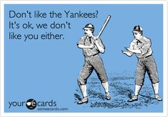 Don't like the Yankees? It's ok, we don't like you either.