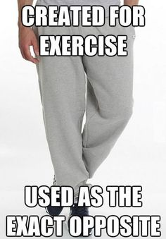 Sweat pants,,, something I have NEVER owned and NEVER will!!!!!